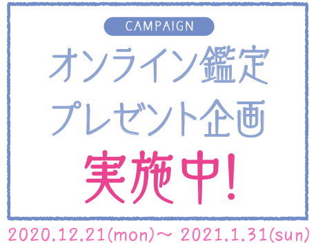 CAMPAIGN オンライン鑑定プレゼント企画実施中! 2020.12.21(mon)~2021.1.31(sun)